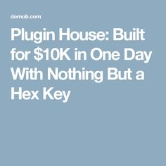 Plugin House: Built for $10K in One Day With Nothing But a Hex Key