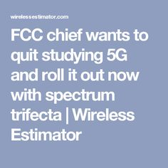 FCC chief wants to quit studying 5G and roll it out now with spectrum trifecta | Wireless Estimator
