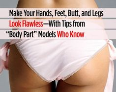 """Make Your Hands, Feet, Butt, and Legs Look FLAWLESS—With Tips from """"Body Part"""" Models Who KNOW 