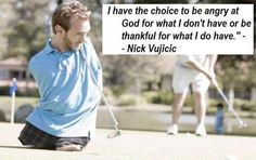"""""""I have the choice to be angry at god for what I don't have or be thankful for what I do have"""" --Nick Vujicic"""