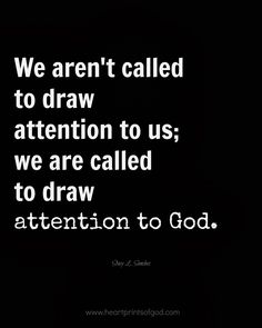 AMEN!!! We aren't called to draw attention to us; we are called to draw attention to God.