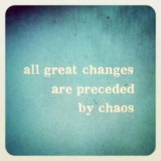 All great changes are preceded by chaos.  Ain't that the truth...