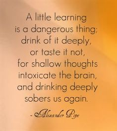 A little learning is a dangerous thing; drink of it deeply, or taste it not, for shallow thoughts intoxicate the brain, and drinking deeply sobers us again. Good Quotes, Best Quotes, Life Quotes, Love Words, Beautiful Words, Alexander Pope Quotes, Words With Friends, Book Writer, Literary Quotes