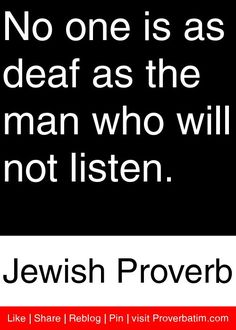 No one is as deaf as the man who will not listen. - Jewish Proverb #proverbs…