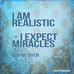 I AM Realistic - I expect miracles...