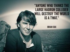 Reply to those people who belived that theh Large Collider would Destroy the World -  Brian Cox