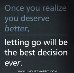 Once you realize you deserve better, letting go will be the best decision ever. Ever.