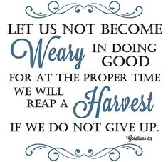 Free printable Let us not become wearing in doing good for at the proper time we will reap a harvest if we do not give up. Gal 6:9