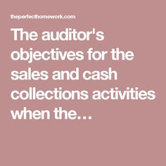 The auditor's objectives for the sales and cash collections activities when the…