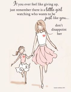 If you ever feel like giving up, just remember there's a little girl watching who wants to be just like you... Don't disappoint her.