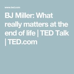 BJ Miller: What really matters at the end of life | TED Talk | TED.com