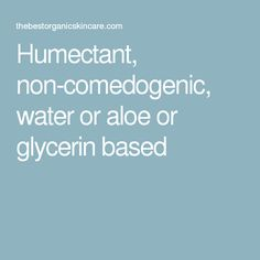 Humectant, non-comedogenic, water or aloe or glycerin based Humectant, Organic Skin Care, Aloe, Your Skin, Bath And Body, Moisturizer, Water, Moisturiser, Gripe Water