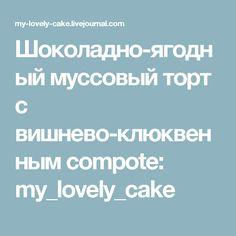 Шоколадно-ягодный муссовый торт с вишнево-клюквенным compote: my_lovely_cake