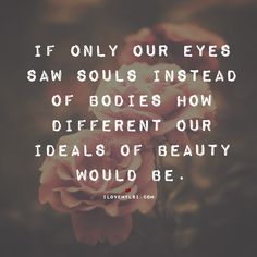 If only our eyes saw souls instead of bodies, how different our ideals of beauty would be.