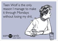 Teen Wolf is the only reason I manage to make it through Mondays without losing my shit. | Confession Ecard | someecards.com