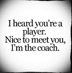I heard you're a player. Nice to meet you, I'm the coach