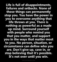 Life is full of disappointments, failures and setbacks. None of those things can permanently stop you. You have the power in you to overcome anything that life throws at you. There is nothing as powerful as a made up mind. Surround yourself with people who remind you that you matter, and support you in the ways that matter most to you. No person, situation, or circumstance can define%