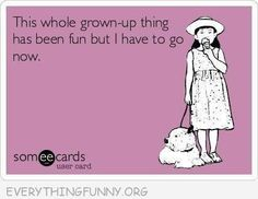 funny quote i'm tired of the whole grown up thing i have to go now