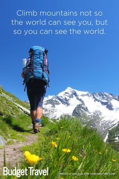 """""""Climb mountains not so the world can see you, but so you can see the world."""" travel quote inspiration www.Budgettravel.com"""