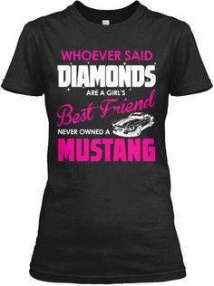 "Whoever said,""Diamonds are a girl's best friend, never owned a Mustang."""