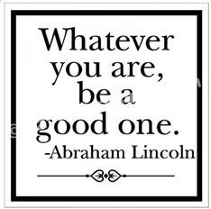 What ever you are be a good one. So true.. http://www.NancyBadillo.com