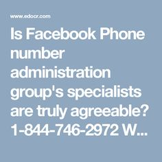 Is Facebook Phone number administration group's specialists are truly agreeable? 1-844-746-2972Well, if you want to be connected with our experts then you need to make a call at our toll-free Facebook Phone number 1-844-746-2972 which can be dialed at anytime from any part of the world. So, if you are one of them who don't know how to handle Facebook issues then you need to contact us without wasting a single minute. For more visit us our website…