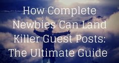 How Complete Newbies Can Land Killer Guest Posts- The Ultimate Guide - See more…