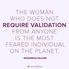 The woman who does not require validation from anyone is the most feared individual on the planet. – Modaresa Najumi -