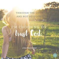 """Through the good and not so good... I'm choosing to trust God."" -  Lysa TerKeurst 