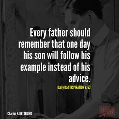 """""""Every father should remember that one day his son will follow his example instead of his advice."""" - Charles F. Kettering"""