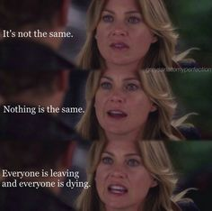 """It's not the same. Nothing is the same. Everyone is leaving and everyone is dying."" Meredith Grey to Derek Shepherd"