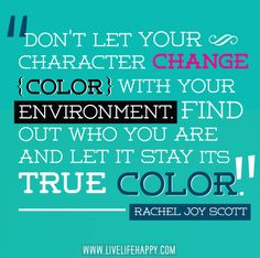 Don't let your character change color with your environment. Find out who you are and let it stay its true color.
