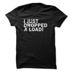 I just dropped a load! For Trucker T Shirt, Hoodie, Sweatshirt