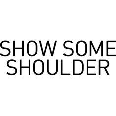 Show Some Shoulder text ❤ liked on Polyvore featuring text, quotes, phrase and saying
