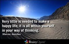 Very little is needed to make a happy life; it is all within yourself, in your way of thinking. - Marcus Aurelius - BrainyQuote