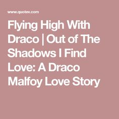 Flying High With Draco   Out of The Shadows I Find Love: A Draco Malfoy Love Story
