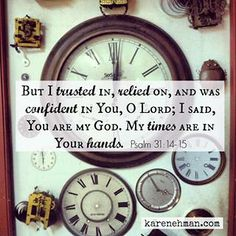 But I trusted in, relied on, and was confident in You, O Lord; I said, You are my God. My times are in Your hands. Psalm 31:14-15