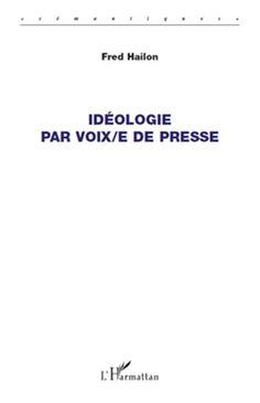 Idéologie par voix-e de presse / Fred Hailon - Paris : Harmattan, 2011