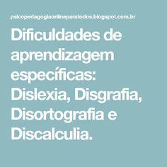 Dificuldades de aprendizagem específicas: Dislexia, Disgrafia, Disortografia e Discalculia.