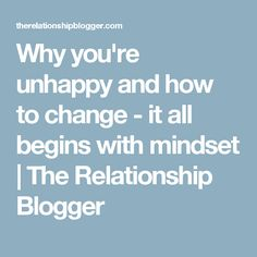 Why you're unhappy and how to change - it all begins with mindset | The Relationship Blogger
