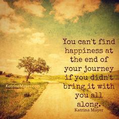 You can't find happiness at the end of your journey if you didn't bring it with you all along. Katrina Mayer