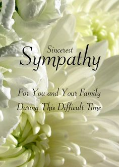 Sincerest Sympathy.- For You And Your Family During This Difficult Time.