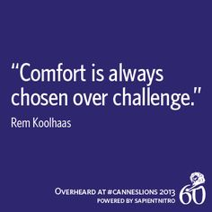 """Comfort is always chosen over challenge."" - Rem Koolhaas   Overheard at #CannesLions"