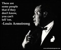 There are some people that if they don't know, you can't tell 'em. -Louis Armstrong #quote