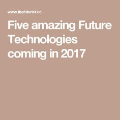Five amazing Future Technologies coming in 2017