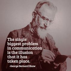 The single biggest problem in communication is the illusion that it has taken place. -George Bernard Shaw