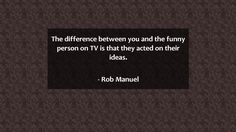 The difference between you and the funny person on TV is that they acted on…