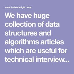 We have huge collection of data structures and algorithms articles which are useful for technical interview preparation to crack interviews of top IT gaints