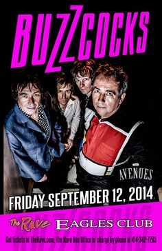 BUZZCOCKS with Avenues Friday, September 12, 2014 at 8pm (doors scheduled to open at 7pm) The Rave/Eagles Club - Milwaukee WI All Ages / 21+ to Drink  Purchase tickets at http://tickets.therave.com, www.eTix.com, charge by phone at 414-342-7283, or visit our box office at 2401 W. Wisconsin Avenue in Milwaukee. Box office and charge by phone hours are Mon-Sat 10am-6pm.