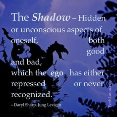 The Shadow – Hidden or unconscious aspects of oneself, both good and bad, which the ego has either repressed or never recognized. – Daryl Sharp, Jung Lexicon